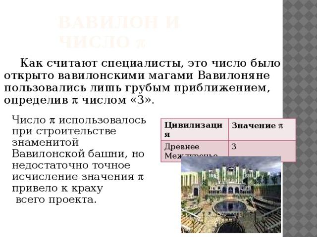 Вавилон и число   Как считают специалисты, это число было открыто вавилонскими магами Вавилоняне пользовались лишь грубым приближением, определив  числом «3». Число  использовалось при строительстве знаменитой Вавилонской башни, но недостаточно точное исчисление значения  привело к краху  всего проекта. Цивилизация Древнее Междуречье Значение p 3