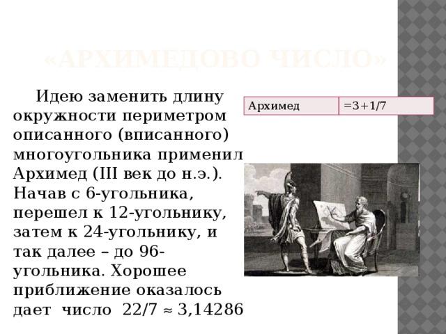 «Архимедово число»  Идею заменить длину окружности периметром описанного (вписанного) многоугольника применил Архимед (III век до н.э.). Начав с 6-угольника, перешел к 12-угольнику, затем к 24-угольнику, и так далее – до 96-угольника. Хорошее приближение оказалось дает число 22/7  3,14286 Архимед =3+1/7