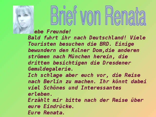 Liebe Freunde! Bald f a hrt ihr nach Deutschland! Viele Touristen besuchen die BRD. Einige bewundern den K ö lner Dom,die anderen strömen nach München herein, die dritten besichtigen die Dresdener Gem ä ldegalerie. Ich schlage aber euch vor, die Reise nach Berlin zu machen. Ihr könnt dabei viel Schönes und Interessantes erleben. Erzählt mir bitte nach der Reise über eure Eindrücke. Eure Renata.