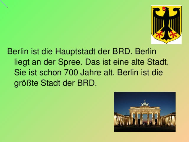 Berlin ist die Hauptstadt der BRD. Berlin liegt an der Spree. Das ist eine alte Stadt. Sie ist schon 700 Jahre alt. Berlin ist die größte Stadt der BRD.