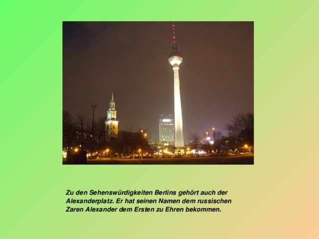 Zu den Sehenswürdigkeiten Berlins gehört auch der Alexanderplatz. Er hat seinen Namen dem russischen Zaren Alexander dem Ersten zu Ehren bekommen.