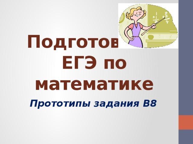 Подготовка к ЕГЭ по математике Прототипы задания B8
