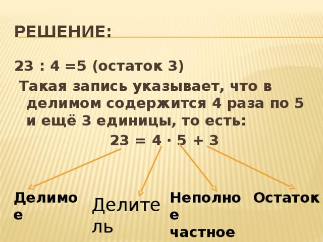 Решение: 23 : 4 =5 (остаток 3)  Такая запись указывает, что в делимом содержится 4 раза по 5 и ещё 3 единицы, то есть: 23 = 4 ∙ 5 + 3 Делимое Неполное частное Остаток Делитель