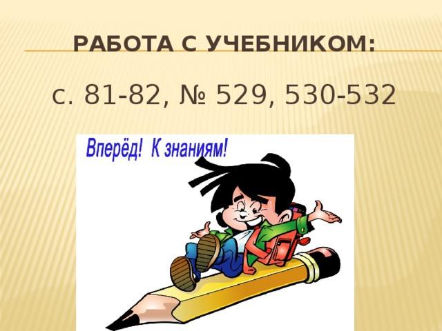 Работа с учебником: с. 81-82, № 529, 530-532