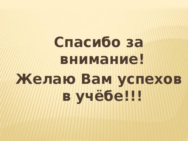 Спасибо за внимание! Желаю Вам успехов в учёбе!!!