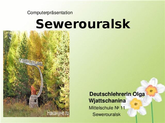 Computerpräsentation   Sewerouralsk  Deutschlehrerin Olga Wjattschanina Mittelschule № 11 Sewerouralsk