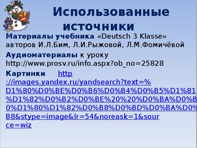 Использованные источники Материалы учебника «Deutsch 3 Klasse» авторов И.Л.Бим, Л.И.Рыжовой, Л.М.Фомичёвой Aудиоматериалы к уроку http://www.prosv.ru/info.aspx?ob_no=25828 Картинки http ://images.yandex.ru/yandsearch?text=% D1%80%D0%BE%D0%B6%D0%B4%D0%B5%D1%81%D1%82%D0%B2%D0%BE%20%20%D0%BA%D0%B0%D1%80%D1%82%D0%B8%D0%BD%D0%BA%D0%B8&stype=image&lr=54&noreask=1&source=wiz