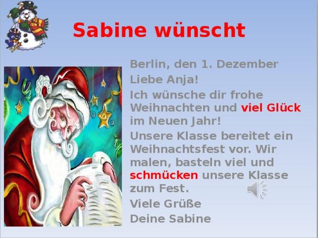 Sabine wünscht Berlin, den 1. Dezember Liebe Anja! Ich wünsche dir frohe Weihnachten und viel Glück im Neuen Jahr! Unsere Klasse bereitet ein Weihnachtsfest vor. Wir malen, basteln viel und schmücken unsere Klasse zum Fest. Viele Grüße Deine Sabine