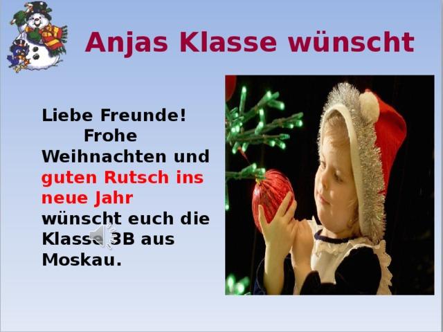 Anjas Klasse wünscht  Liebe Freunde! Frohe Weihnachten und guten Rutsch ins neue Jahr wünscht euch die Klasse 3B aus Moskau.
