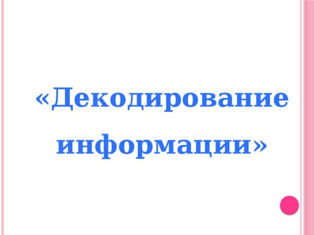 «Декодирование информации»