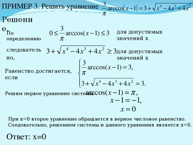 ПРИМЕР 3. Решить уравнение Решение. для допустимых значений х По определению следовательно , для допустимых значений х Равенство достигается, если Решим первое уравнение системы: При х=0 второе уравнение обращается в верное числовое равенство. Следовательно, решением системы и данного уравнения является х=0. Ответ: х=0