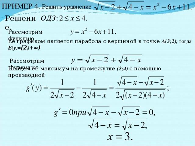 ПРИМЕР 4. Решить уравнение Решение. Рассмотрим функцию Её графиком является парабола с вершиной в точке A (3;2), тогда Е(у)= [2;+∞)  Рассмотрим функцию Найдем её максимум на промежутке (2 ; 4)  с помощью производной