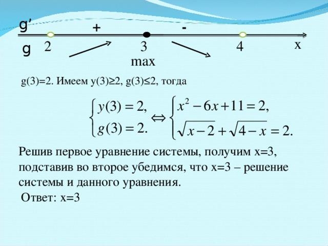 g' + - x 3 4 2 g max g(3)=2. Имеем у(3) ≥2, g(3)≤2, тогда Решив первое уравнение системы, получим х=3, подставив во второе убедимся, что х=3 – решение системы и данного уравнения. Ответ: х=3