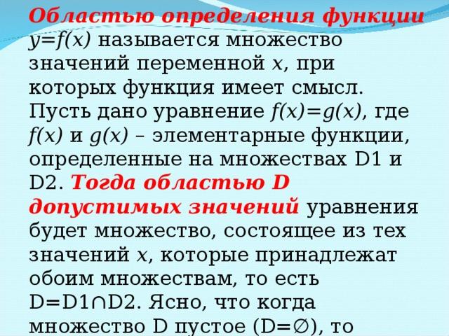 Областью определения функции y=f(x)  называется множество значений переменной x , при которых функция имеет смысл. Пусть дано уравнение f(x)=g(x) , где f(x) и g(x) – элементарные функции, определенные на множествах D1 и D2 . Тогда областью D допустимых значений уравнения будет множество, состоящее из тех значений x , которые принадлежат обоим множествам, то есть D=D1 ∩ D2 . Ясно, что когда множество D пустое (D= ∅), то уравнение решений не имеет.