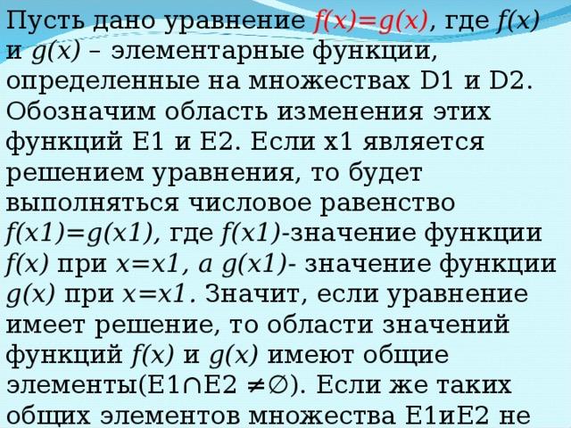 Пусть дано уравнение f(x)=g(x) , где f(x) и g(x) – элементарные функции, определенные на множествах D1 и D2 . Обозначим область изменения этих функций Е1 и Е2. Если х1 является решением уравнения, то будет выполняться числовое равенство f(x 1 )=g(x 1 ) , где  f(x 1 ) - значение функции  f(x)  при х = х1, а g(x 1 ) - значение функции  g(x)  при х = х1. Значит, если уравнение имеет решение, то области значений функций f(x) и g(x)  имеют общие элементы(Е1 ∩Е2 ≠ ∅). Если же таких общих элементов множества Е1иЕ2 не содержат, то уравнение решений не имеет.