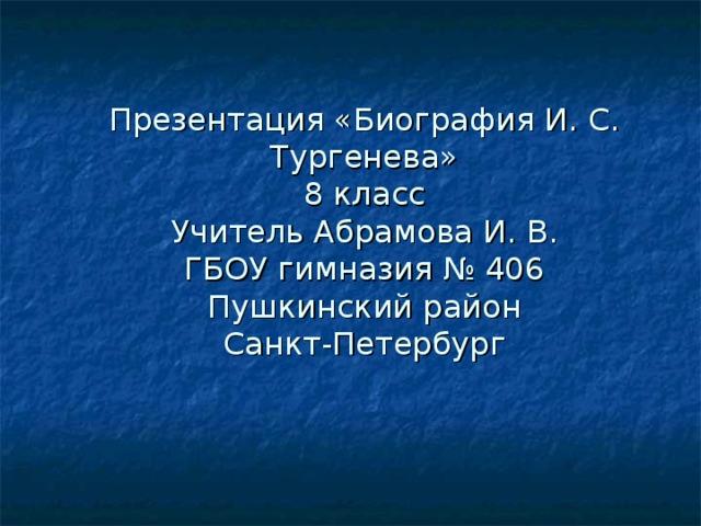 Презентация «Биография И. С. Тургенева»  8 класс  Учитель Абрамова И. В.  ГБОУ гимназия № 406  Пушкинский район  Санкт-Петербург