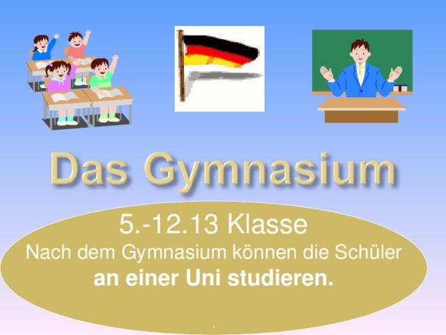 5. -12.13 Klasse Nach dem Gymnasium können die Schüler an einer Uni studieren.  .