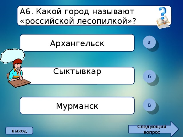 А6. Какой город называют «российской лесопилкой»? Архангельск а Сыктывкар  б Мурманск В Следующий вопрос выход