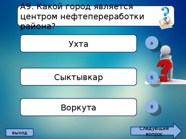 А9. Какой город является центром нефтепереработки района? Ухта а Сыктывкар б Воркута В Следующий вопрос выход