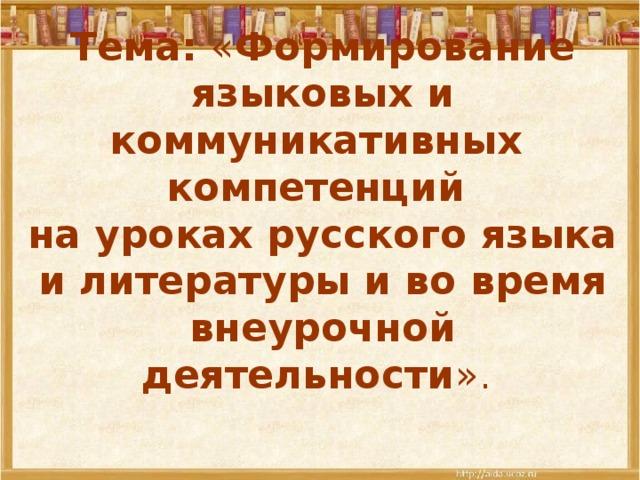 Тема: « Формирование языковых и коммуникативных компетенций  на уроках русского языка и литературы и во время внеурочной деятельности ».
