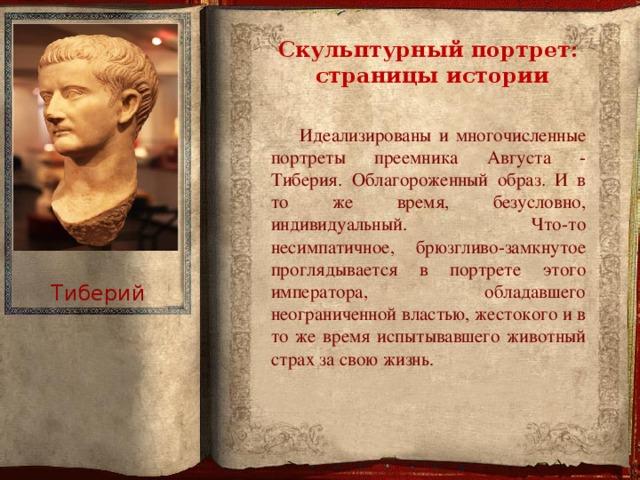Скульптурный портрет:  страницы истории  Идеализированы и многочисленные портреты преемника Августа - Тиберия. Облагороженный образ. И в то же время, безусловно, индивидуальный. Что-то несимпатичное, брюзгливо-замкнутое проглядывается в портрете этого императора, обладавшего неограниченной властью, жестокого и в то же время испытывавшего животный страх за свою жизнь. Тиберий