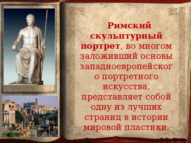Римский скульптурный портрет , во многом заложивший основы западноевропейского портретного искусства, представляет собой одну из лучших страниц в истории мировой пластики