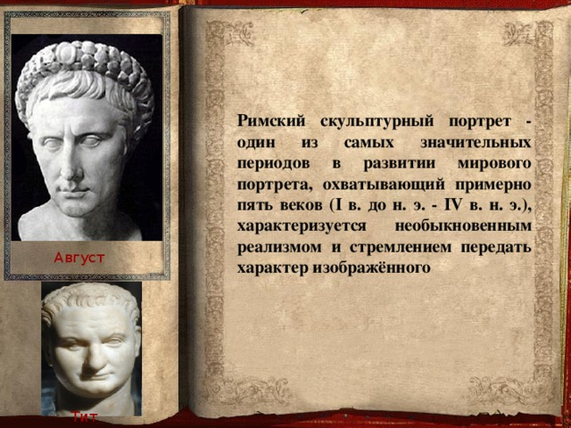Римский скульптурный портрет - один из самых значительных периодов в развитии мирового портрета, охватывающий примерно пять веков (I в. до н. э. - IV в. н. э.), характеризуется необыкновенным реализмом и стремлением передать характер изображённого Август Тит