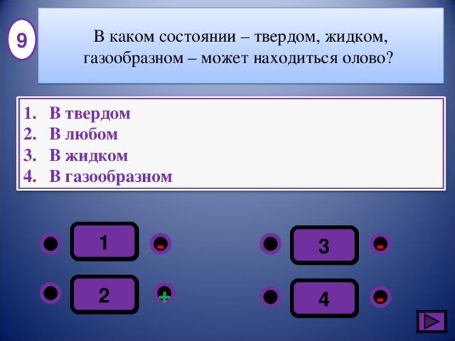 В каком состоянии – твердом, жидком, газообразном – может находиться олово? 9 В твердом В любом В жидком В газообразном 1 3 - - 2 4 + - 11