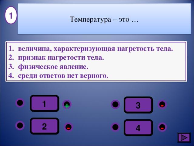 Температура – это … 1 величина, характеризующая нагретость тела. признак нагретости тела. физическое явление. среди ответов нет верного. 1 3 - + 2 4 - - 3