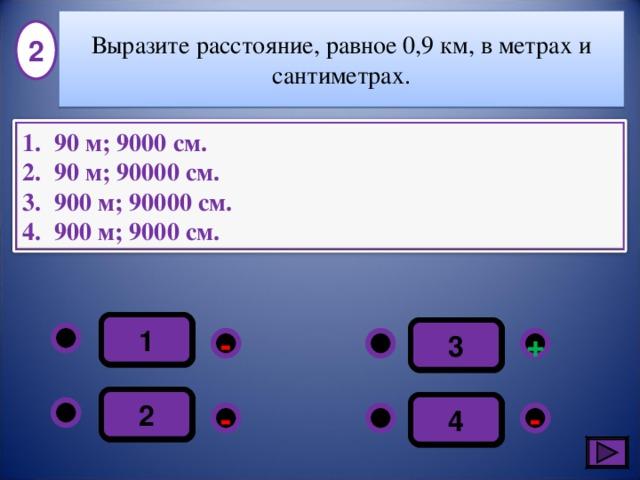Выразите расстояние, равное 0,9 км, в метрах и сантиметрах. 2 90 м; 9000 см. 90 м; 90000 см. 900 м; 90000 см. 900 м; 9000 см. 1 3 - + 2 4 - - 4