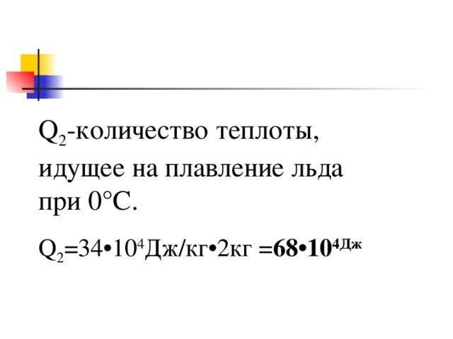 Q 2 -количество теплоты, идущее на плавление льда при 0°C . Q 2 =34•10 4 Дж / кг •2 кг = 6 8 •10 4Дж