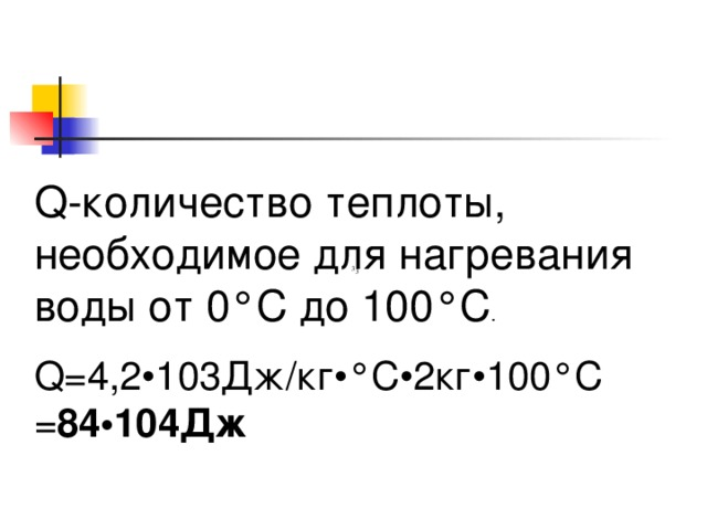 Q-количество теплоты, необходимое для нагревания воды от 0°C до 100°C .   Q=4,2•103Дж/кг•°C•2кг•100°C  = 84•104Дж