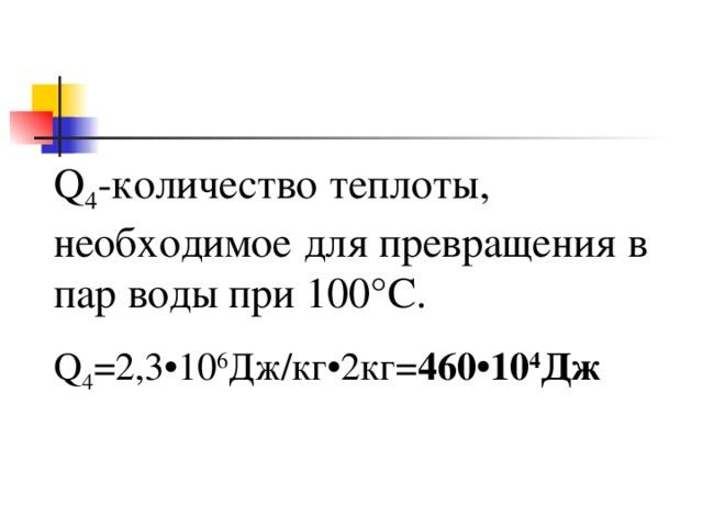 Q 4 -количество теплоты, необходимое для превращения в пар воды при 100°C . Q 4 =2,3•10 6 Дж / кг •2 кг = 460•10 4 Дж