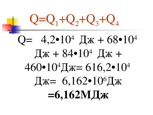 Q=Q 1 +Q 2 +Q 3 +Q 4 Q=  4,2•10 4 Дж +  68•10 4 Дж +  84•10 4 Дж +  460•10 4 Дж =  616,2• 1 0 4 Дж =  6,162•10 6 Дж =6,162 МДж