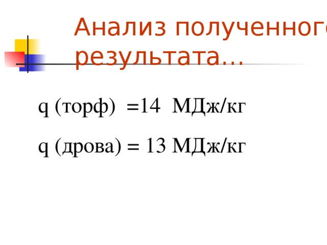 Анализ полученного результата… q  ( торф )  =14 М Д ж / кг q  ( дрова )  = 1 3  МД ж / кг