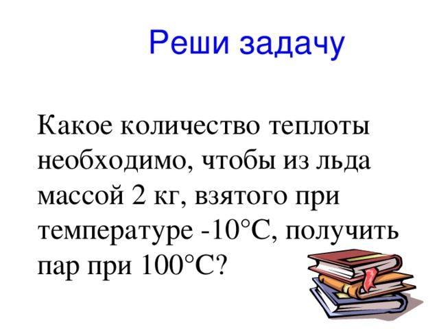 Реши задачу Какое количество теплоты необходимо, чтобы из льда массой 2 кг, взятого при температуре -10 °C , получить пар при 100 °C?