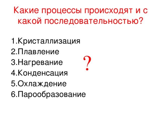 Какие процессы происходят и с какой последовательностью? 1.Кристаллизация 2.Плавление 3.Нагревание 4.Конденсация 5.Охлаждение 6.Парообразование ?