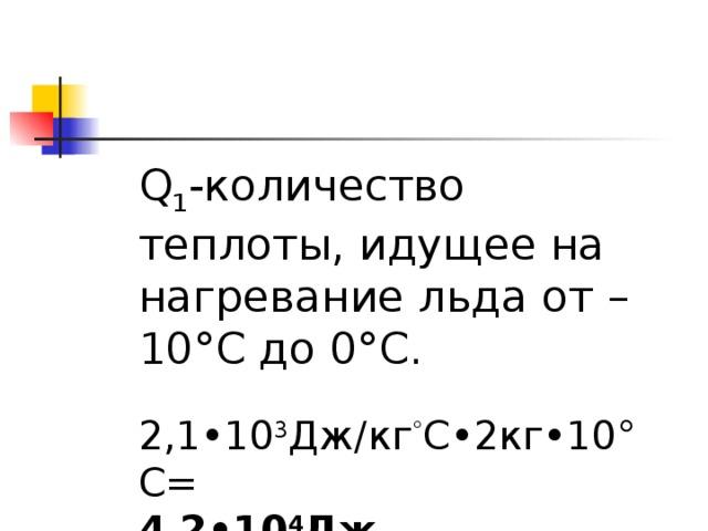 Q 1 - количество теплоты, идущее на нагревание льда от –10°C до 0°C .   2,1•10 3 Дж / кг ° C•2кг•10°C=  4,2•10 4 Дж