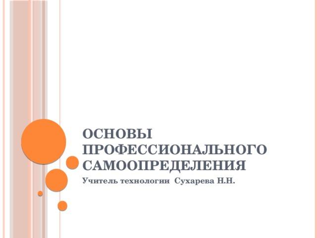 основы профессионального самоопределения Учитель технологии Сухарева Н.Н.
