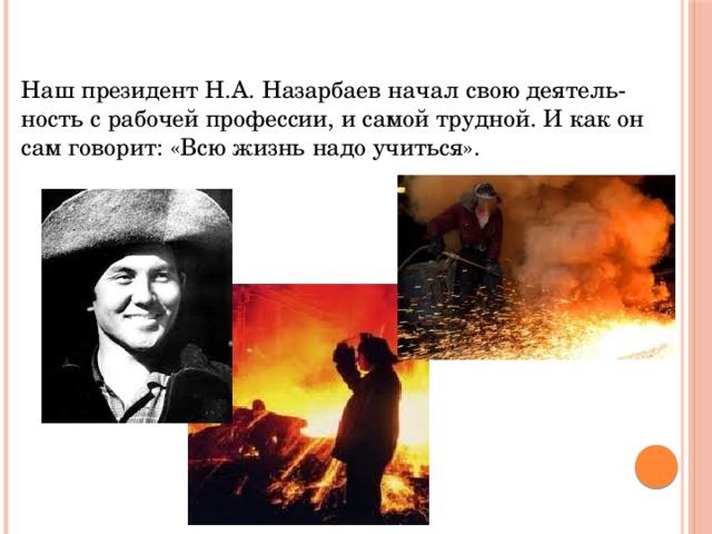 Наш президент Н.А. Назарбаев начал свою деятельность с рабочей профессии, и самой трудной. И как он сам говорит: «Всю жизнь надо учиться».