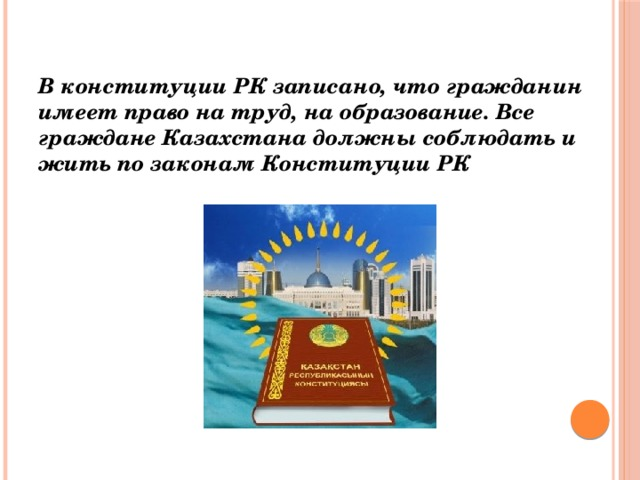 В конституции РК записано, что гражданин имеет право на труд, на образование. Все граждане Казахстана должны соблюдать и жить по законам Конституции РК