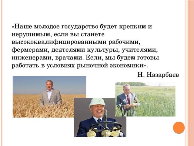 «Наше молодое государство будет крепким и нерушимым, если вы станете высококвалифицированными рабочими, фермерами, деятелями культуры, учителями, инженерами, врачами. Если, мы будем готовы работать в условиях рыночной экономики». Н. Назарбаев