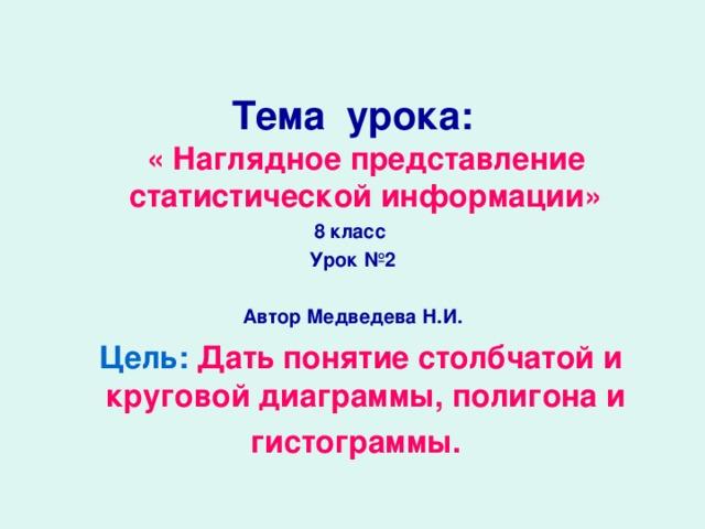 Тема урока:  « Наглядное представление статистической информации» 8 класс  Урок №2  Автор Медведева Н.И.  Цель:  Дать понятие столбчатой и круговой диаграммы, полигона и гистограммы.