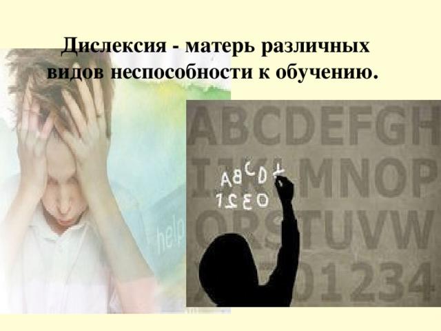 Дислексия - матерь различных видов неспособности к обучению.