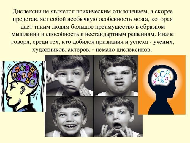 Дислексии не является психическим отклонением, а скорее представляет собой необычную особенность мозга, которая дает таким людям большое преимущество в образном мышлении и способность к нестандартным решениям. Иначе говоря, среди тех, кто добился признания и успеха - ученых, художников, актеров, - немало дислексиков.