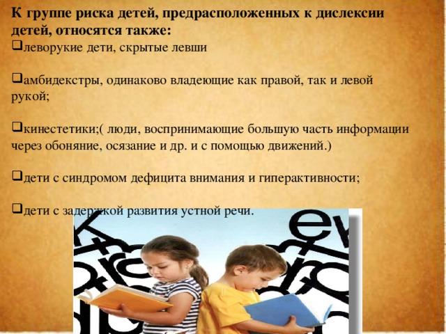 К группе риска детей, предрасположенных к дислексии детей, относятся также: леворукие дети, скрытые левши амбидекстры, одинаково владеющие как правой, так и левой рукой; кинестетики;( люди, воспринимающие большую часть информации через обоняние, осязание и др. и с помощью движений.) дети с синдромом дефицита внимания и гиперактивности; дети с задержкой развития устной речи.