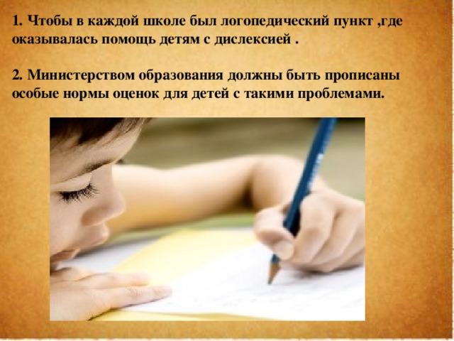 1. Чтобы в каждой школе был логопедический пункт ,где оказывалась помощь детям с дислексией . 2. Министерством образования должны быть прописаны особые нормы оценок для детей с такими проблемами.