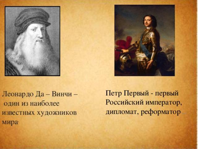 Петр Первый - первый Российский император, дипломат, реформатор  … Леонардо Да – Винчи –  один из наиболее известных художников мира .