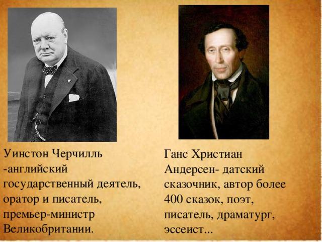 Уинстон Черчилль -английский государственный деятель, оратор и писатель, премьер-министр Великобритании. Ганс Христиан Андерсен- датский сказочник, автор более 400 сказок, поэт, писатель, драматург, эссеист...