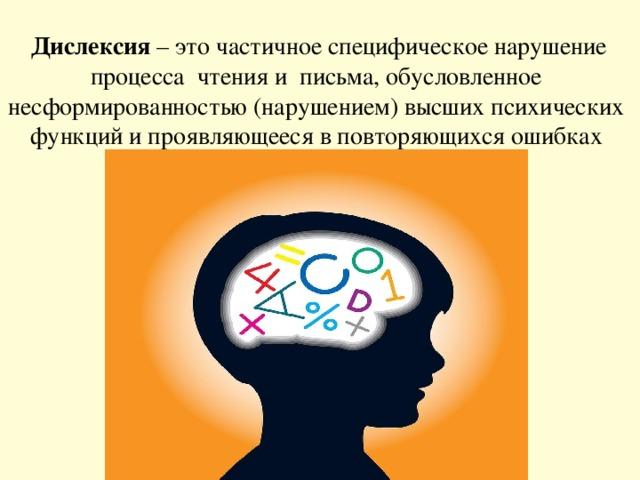 Дислексия – это частичное специфическое нарушение процесса чтения и письма, обусловленное несформированностью (нарушением) высших психических функций и проявляющееся в повторяющихся ошибках  стойкого характера.
